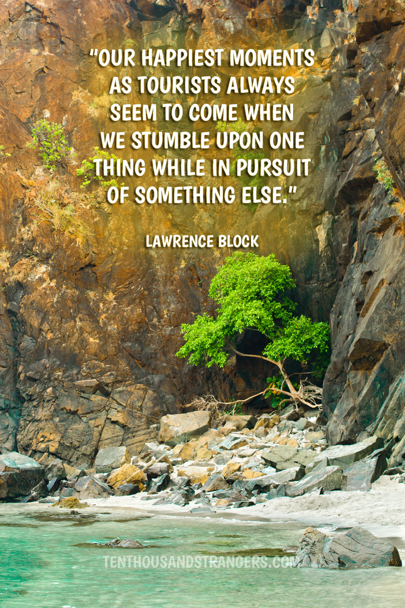 Travel Quotes -- Our happiest moments as tourists always seem to come when we stumble upon one thing while in pursuit of something else. ~ Lawrence Block