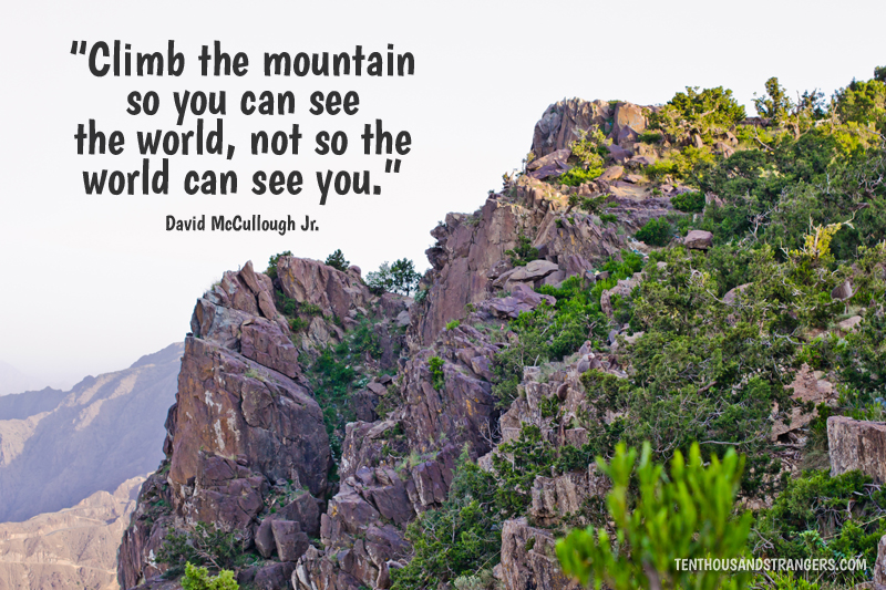 Travel Quotes -- Climb the mountain so you can see the world, not so the world can see you. ~ David McCullough Jr.